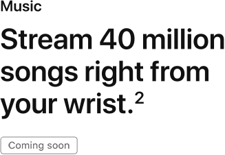 Stream 40 million songs, right from you wrist. Coming soon.
